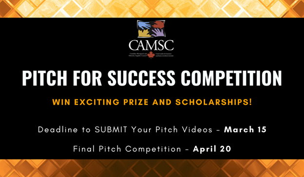 CAMSC PITCH FOR SUCCESS COMPETITION WIN EXCITING PRIZE AND SCHOLARSHIPS! Deadline to SUBMIT Your Pitch Videos March 15 Final Pitch Competition April 20